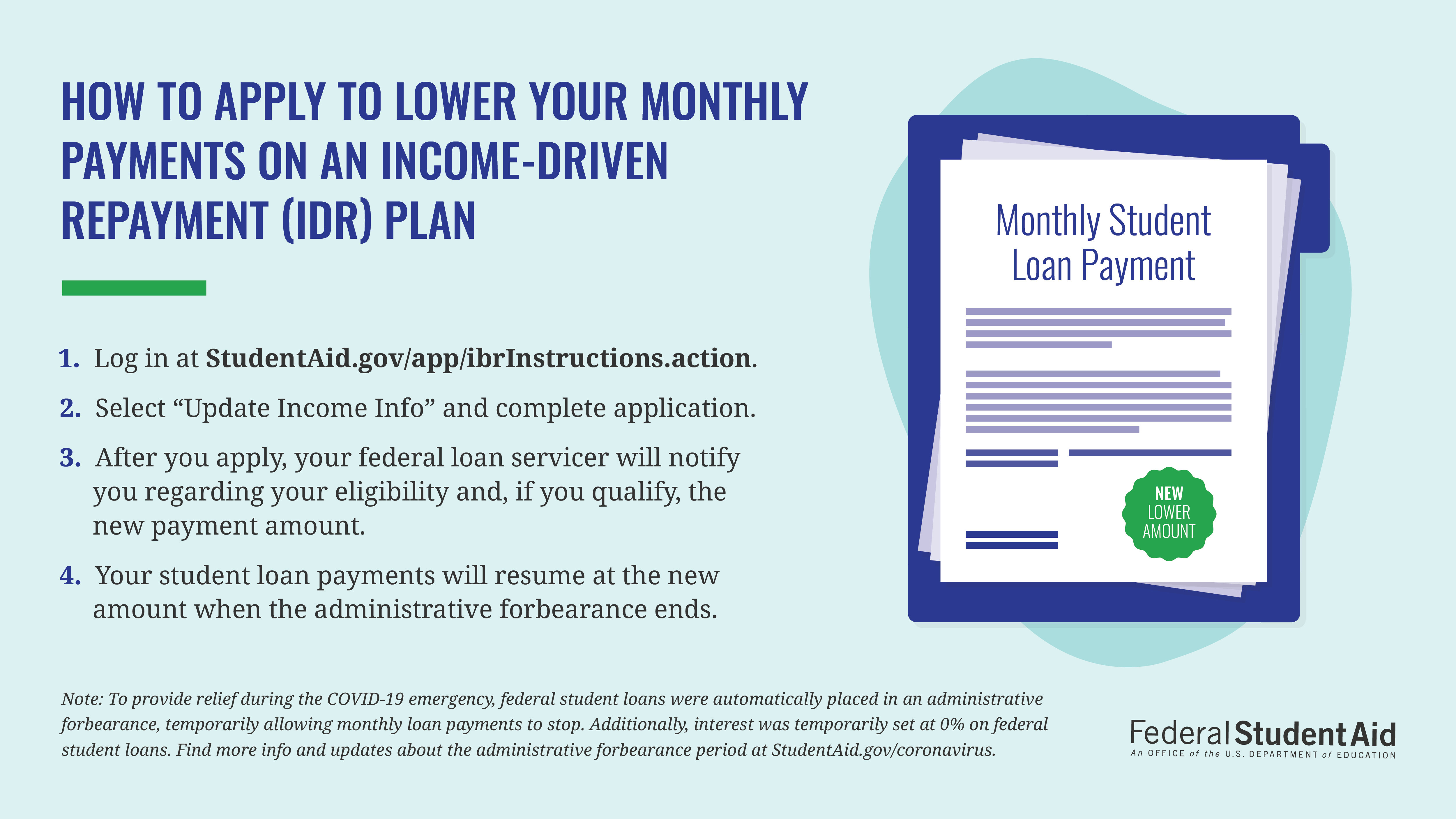 """How To Apply to Lower Your Monthly Payments on an Income-Driven Repayment (IDR) Plan  1.Log in at StudentAid.gov/app/ibrinstructions.action. 2. Select """"Update Income Info"""" and complete application. 3. After you apply, your federal loan servicer will notify you regarding your eligibility and, if you qualify, the new payment amount.  4. Your student loan payments will resume at the new amount when the administrative forbearance ends.  Note: To provide relief during the COVID-19 emergency, federal student loans were automatically placed in an administrative forbearance, temporarily allowing monthly loan payments to stop. Additionally, interest was temporarily set at 0% on federal student loans. Find more info and updates about the administrative forbearance period at StudentAid.gov/coronavirus."""